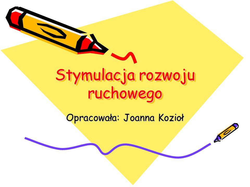 Stymulacja rozwoju ruchowego Opracowała: Joanna Kozioł