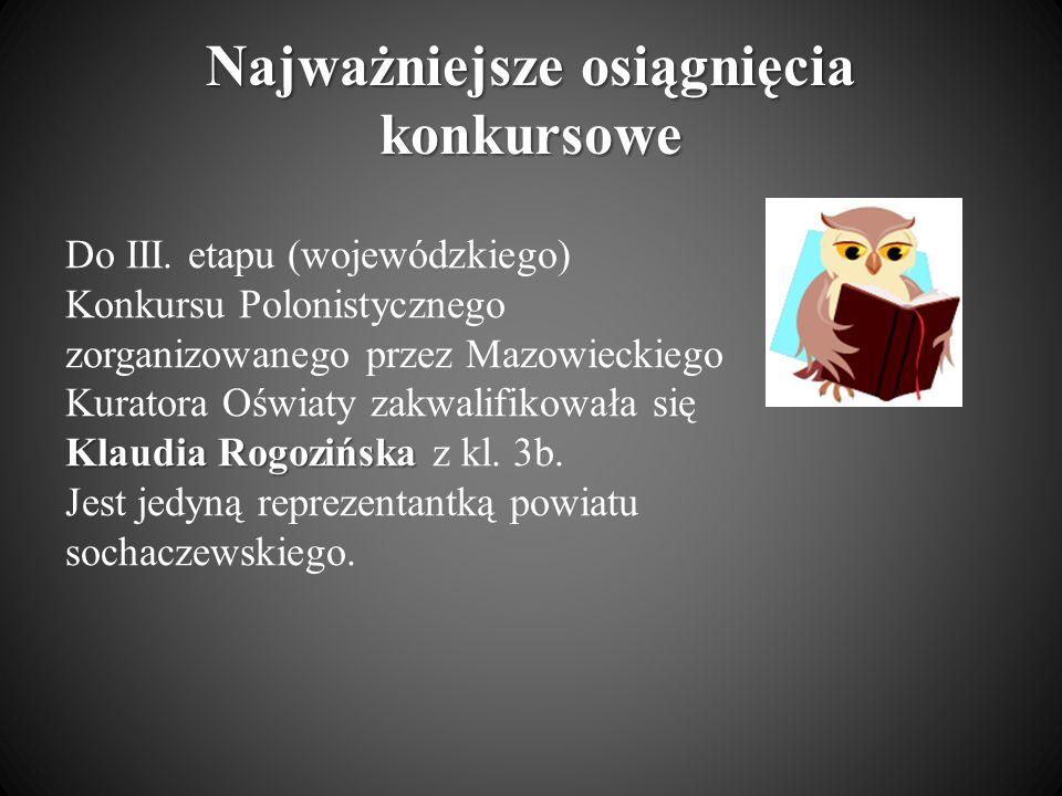 Najważniejsze osiągnięcia konkursowe Klaudia Rogozińska Do III. etapu (wojewódzkiego) Konkursu Polonistycznego zorganizowanego przez Mazowieckiego Kur