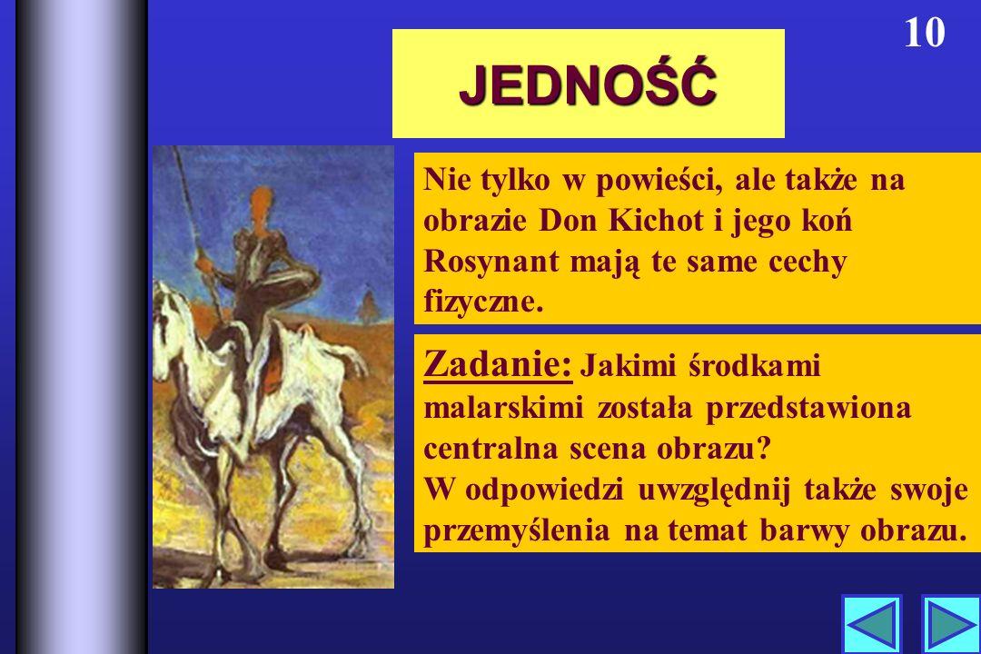 JEDNOŚĆ 10 Nie tylko w powieści, ale także na obrazie Don Kichot i jego koń Rosynant mają te same cechy fizyczne.
