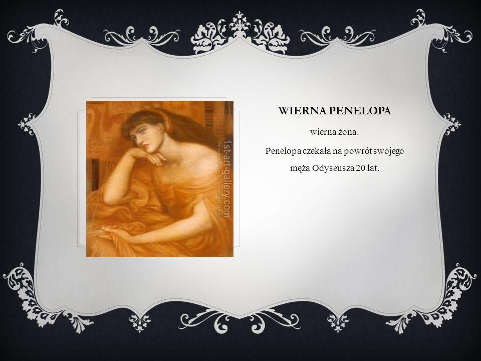 WIERNA PENELOPA wierna żona. Penelopa czekała na powrót swojego męża Odyseusza 20 lat.