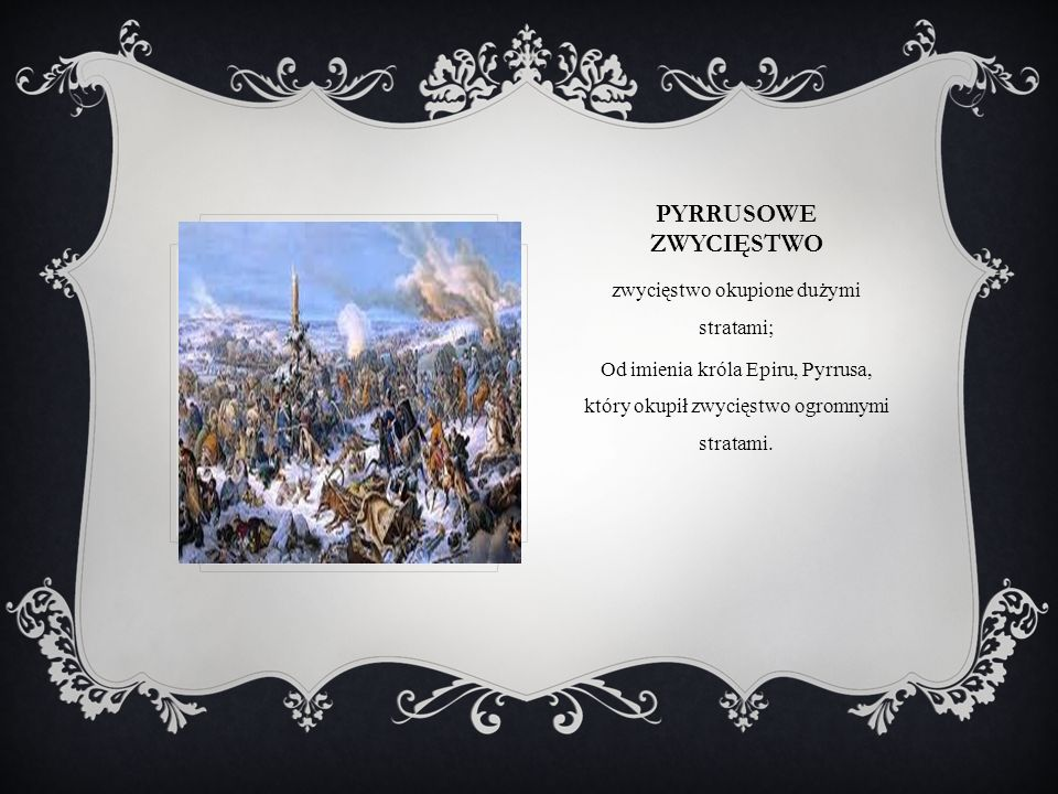 PYRRUSOWE ZWYCIĘSTWO zwycięstwo okupione dużymi stratami; Od imienia króla Epiru, Pyrrusa, który okupił zwycięstwo ogromnymi stratami.