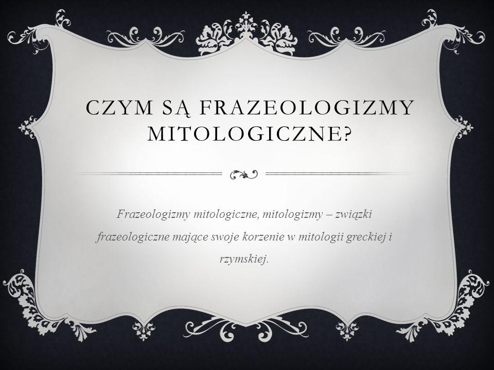 CZYM SĄ FRAZEOLOGIZMY MITOLOGICZNE? Frazeologizmy mitologiczne, mitologizmy – związki frazeologiczne mające swoje korzenie w mitologii greckiej i rzym
