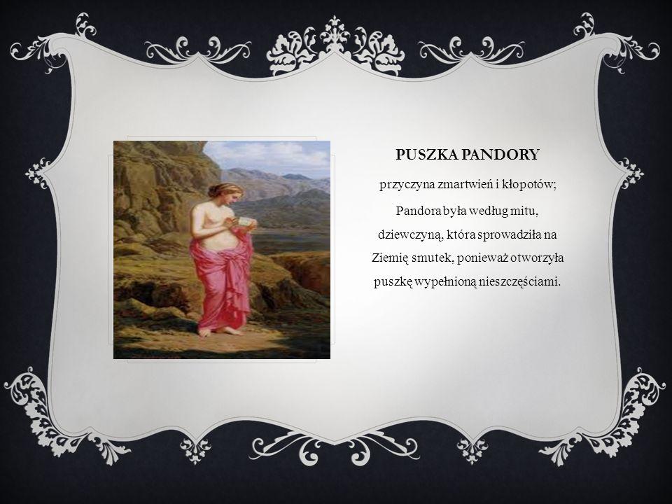 PUSZKA PANDORY przyczyna zmartwień i kłopotów; Pandora była według mitu, dziewczyną, która sprowadziła na Ziemię smutek, ponieważ otworzyła puszkę wyp