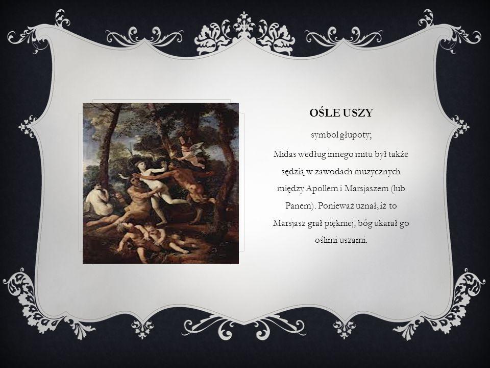 OŚLE USZY symbol głupoty; Midas według innego mitu był także sędzią w zawodach muzycznych między Apollem i Marsjaszem (lub Panem). Ponieważ uznał, iż