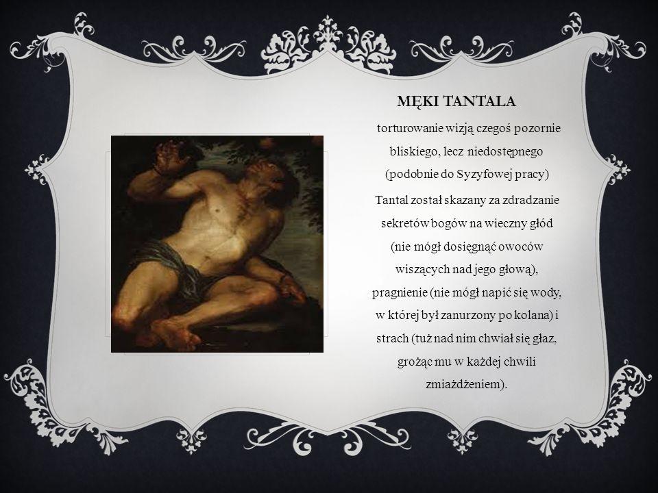 MĘKI TANTALA torturowanie wizją czegoś pozornie bliskiego, lecz niedostępnego (podobnie do Syzyfowej pracy) Tantal został skazany za zdradzanie sekret