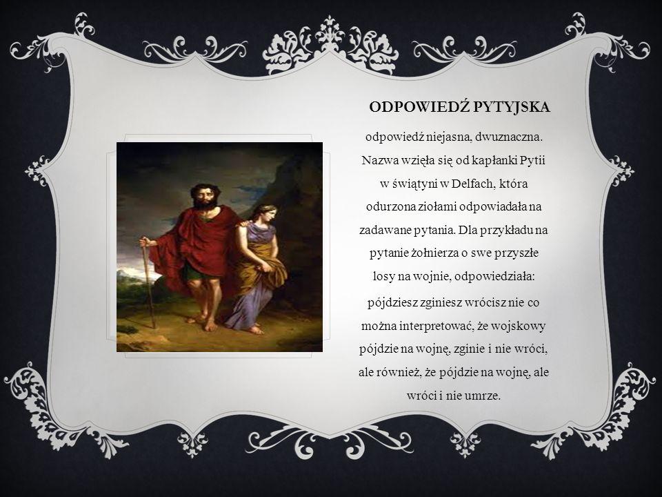 ODPOWIEDŹ PYTYJSKA odpowiedź niejasna, dwuznaczna. Nazwa wzięła się od kapłanki Pytii w świątyni w Delfach, która odurzona ziołami odpowiadała na zada