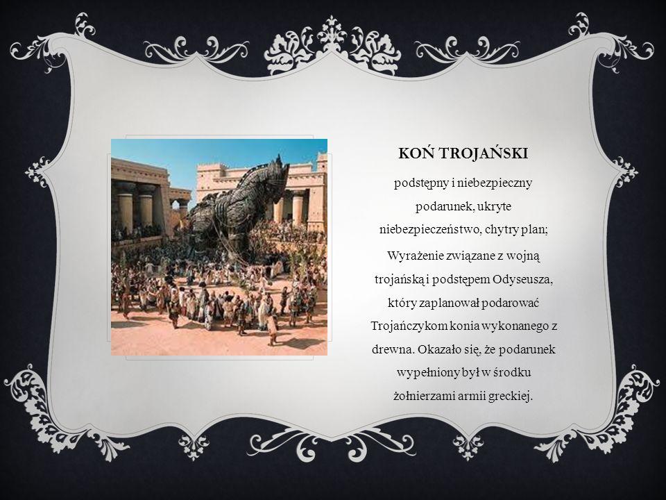 KOŃ TROJAŃSKI podstępny i niebezpieczny podarunek, ukryte niebezpieczeństwo, chytry plan; Wyrażenie związane z wojną trojańską i podstępem Odyseusza,