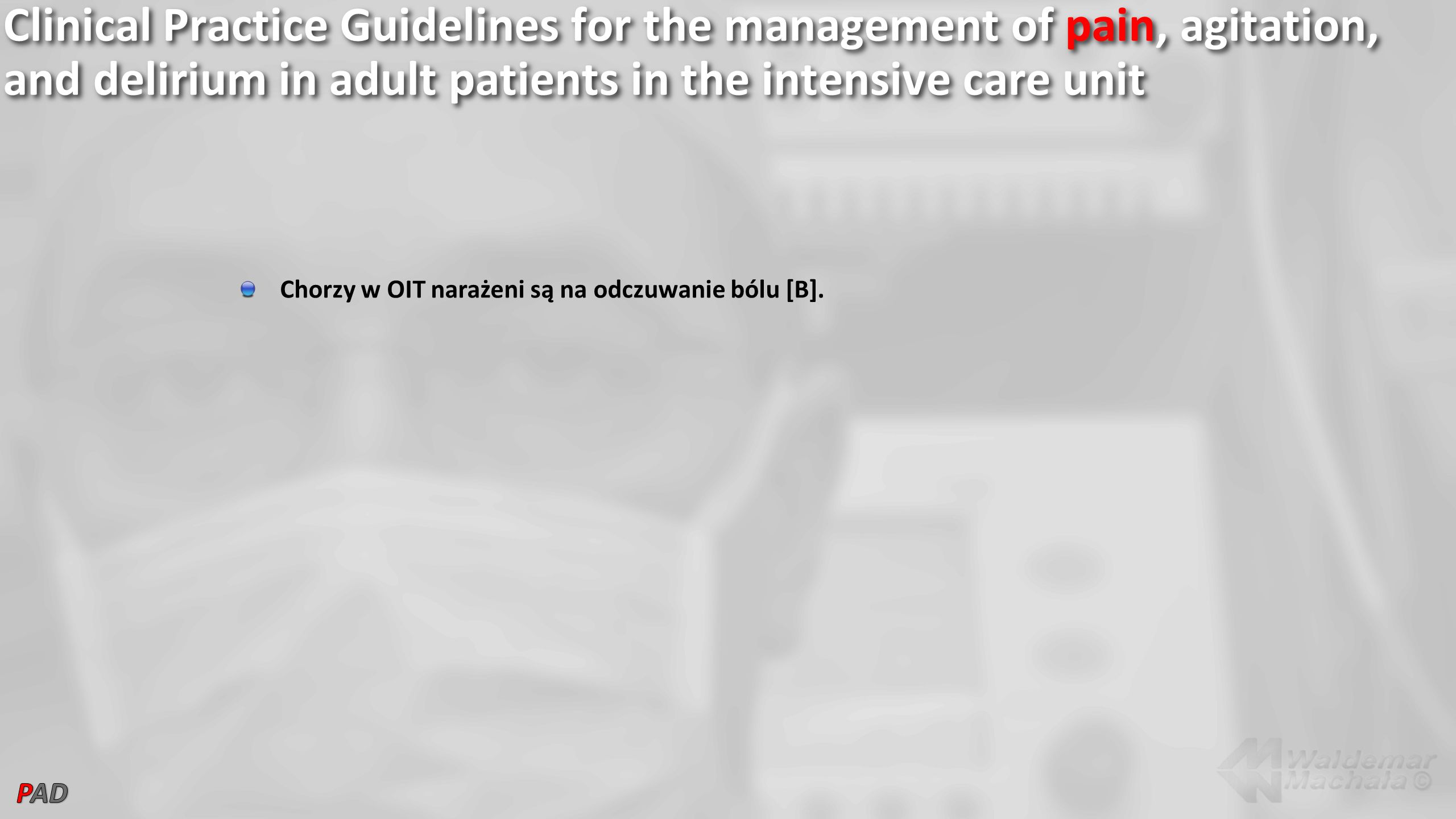 Clinical Practice Guidelines for the management of pain, agitation, and delirium in adult patients in the intensive care unit Chorzy w OIT narażeni są na odczuwanie bólu [B].