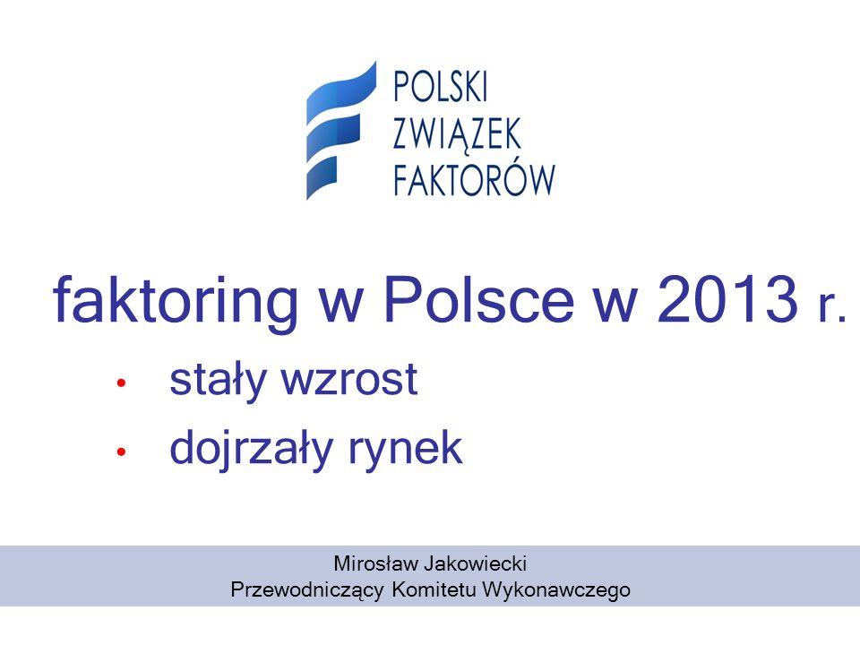 faktoring w Polsce w 2013 r. stały wzrost dojrzały rynek Mirosław Jakowiecki Przewodniczący Komitetu Wykonawczego