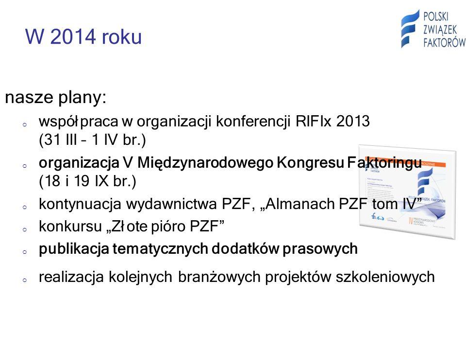 W 2014 roku nasze plany: o współpraca w organizacji konferencji RIFIx 2013 (31 III – 1 IV br.) o organizacja V Międzynarodowego Kongresu Faktoringu (18 i 19 IX br.) o kontynuacja wydawnictwa PZF, Almanach PZF tom IV o konkursu Złote pióro PZF o publikacja tematycznych dodatków prasowych o realizacja kolejnych branżowych projektów szkoleniowych