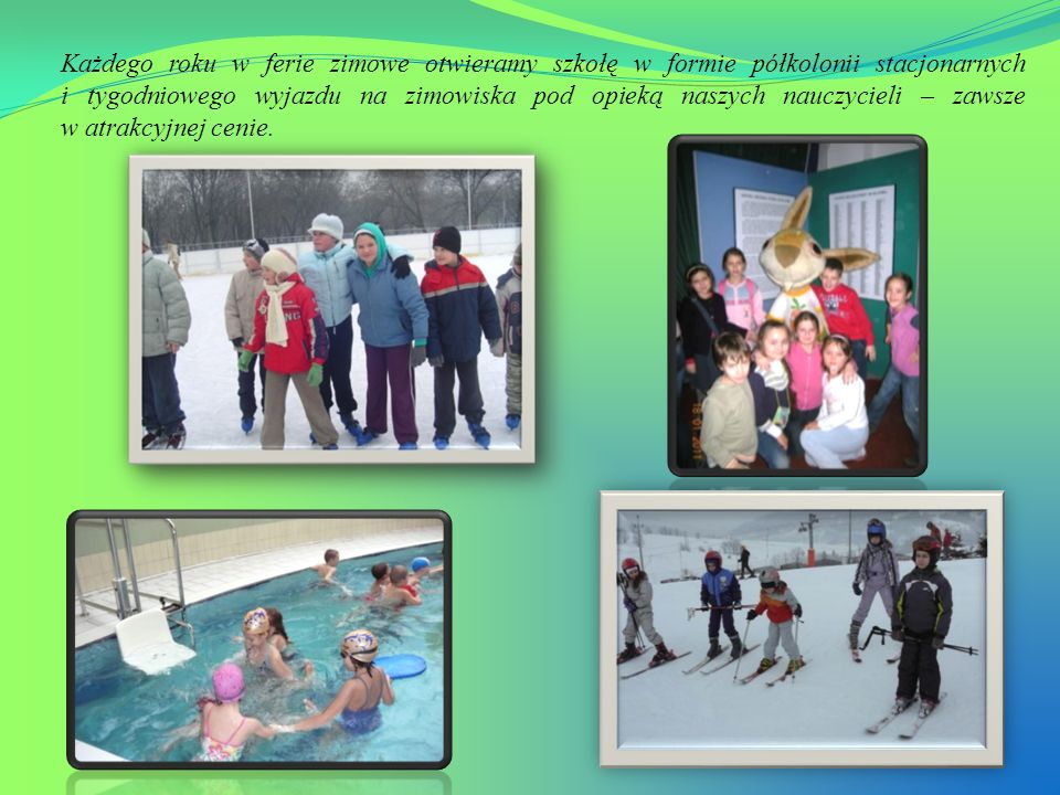 Każdego roku w ferie zimowe otwieramy szkołę w formie półkolonii stacjonarnych i tygodniowego wyjazdu na zimowiska pod opieką naszych nauczycieli – za