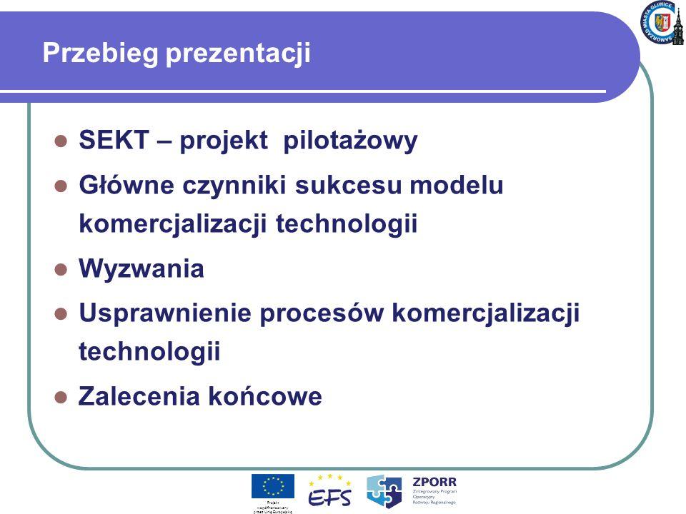 Przebieg prezentacji SEKT – projekt pilotażowy Główne czynniki sukcesu modelu komercjalizacji technologii Wyzwania Usprawnienie procesów komercjalizacji technologii Zalecenia końcowe Projekt współfinansowany przez Unię Europejską