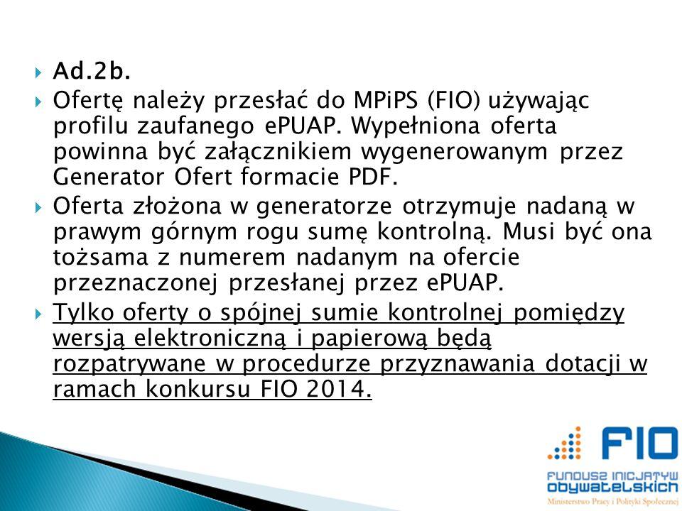 Ad.2b. Ofertę należy przesłać do MPiPS (FIO) używając profilu zaufanego ePUAP. Wypełniona oferta powinna być załącznikiem wygenerowanym przez Generato