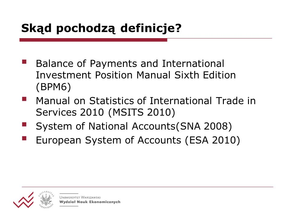 Skąd pochodzą definicje? Balance of Payments and International Investment Position Manual Sixth Edition (BPM6) Manual on Statistics of International T
