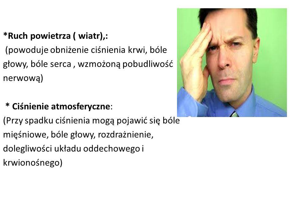 *Ruch powietrza ( wiatr),: (powoduje obniżenie ciśnienia krwi, bóle głowy, bóle serca, wzmożoną pobudliwość nerwową) * Ciśnienie atmosferyczne: (Przy spadku ciśnienia mogą pojawić się bóle mięśniowe, bóle głowy, rozdrażnienie, dolegliwości układu oddechowego i krwionośnego)
