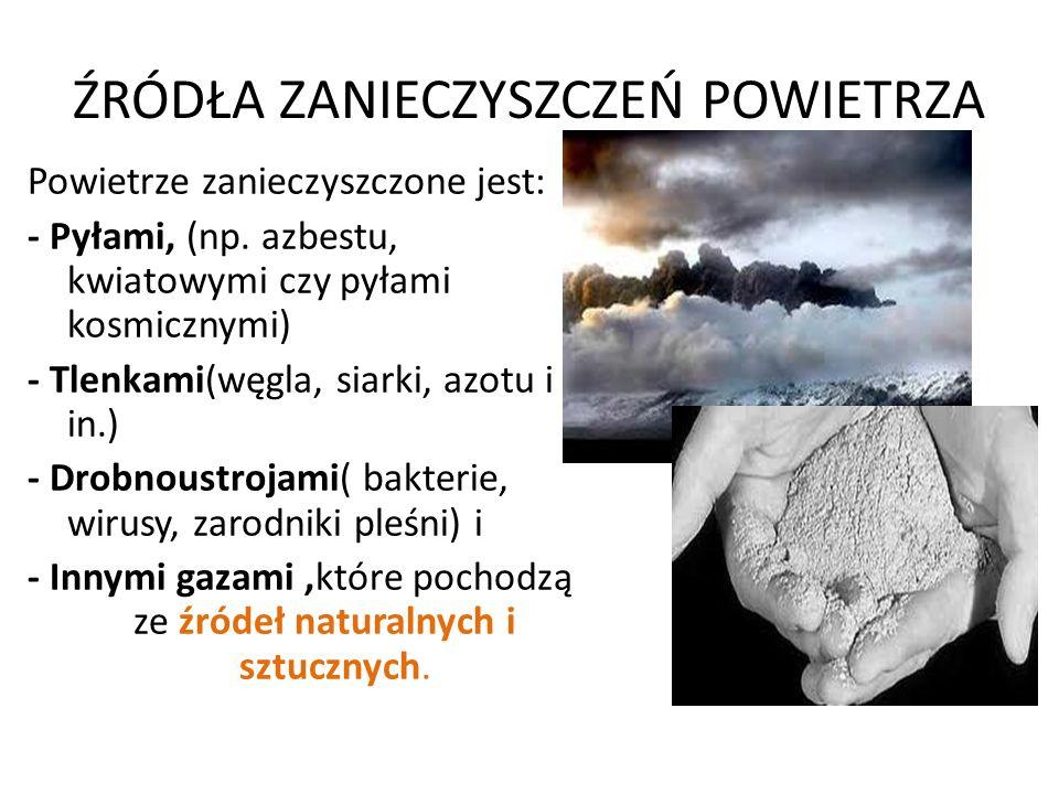ŹRÓDŁA ZANIECZYSZCZEŃ POWIETRZA Powietrze zanieczyszczone jest: - Pyłami, (np. azbestu, kwiatowymi czy pyłami kosmicznymi) - Tlenkami(węgla, siarki, a