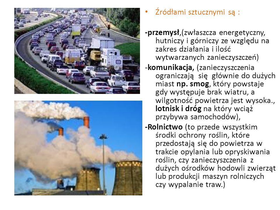 Źródłami sztucznymi są : -przemysł,(zwłaszcza energetyczny, hutniczy i górniczy ze względu na zakres działania i ilość wytwarzanych zanieczyszczeń) -komunikacja, (zanieczyszczenia ograniczają się głównie do dużych miast np.