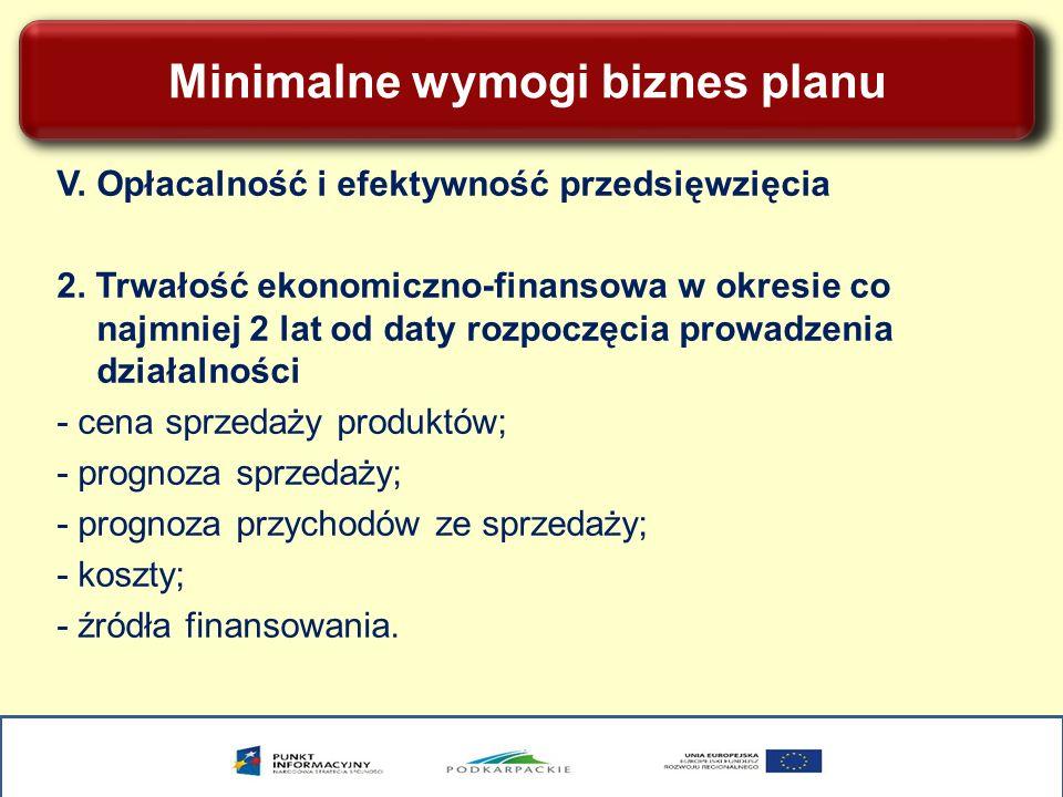 Minimalne wymogi biznes planu V. Opłacalność i efektywność przedsięwzięcia 2. Trwałość ekonomiczno-finansowa w okresie co najmniej 2 lat od daty rozpo