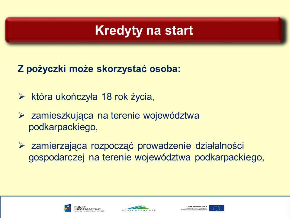 Kredyty na start Z pożyczki może skorzystać osoba: która ukończyła 18 rok życia, zamieszkująca na terenie województwa podkarpackiego, zamierzająca roz