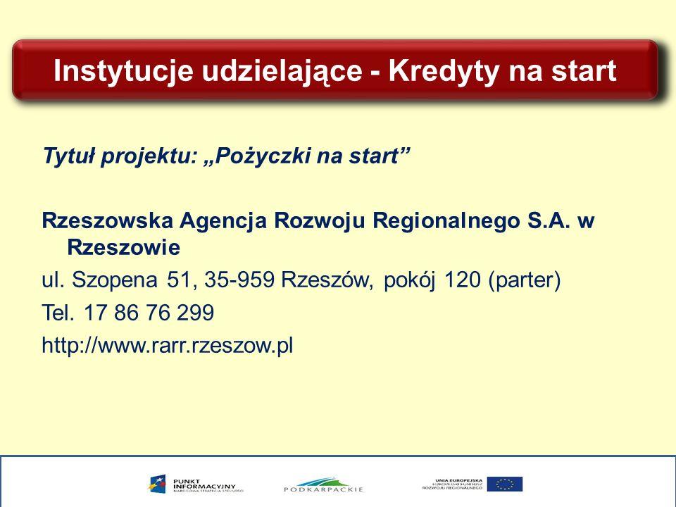 Instytucje udzielające - Kredyty na start Tytuł projektu: Pożyczki na start Rzeszowska Agencja Rozwoju Regionalnego S.A. w Rzeszowie ul. Szopena 51, 3