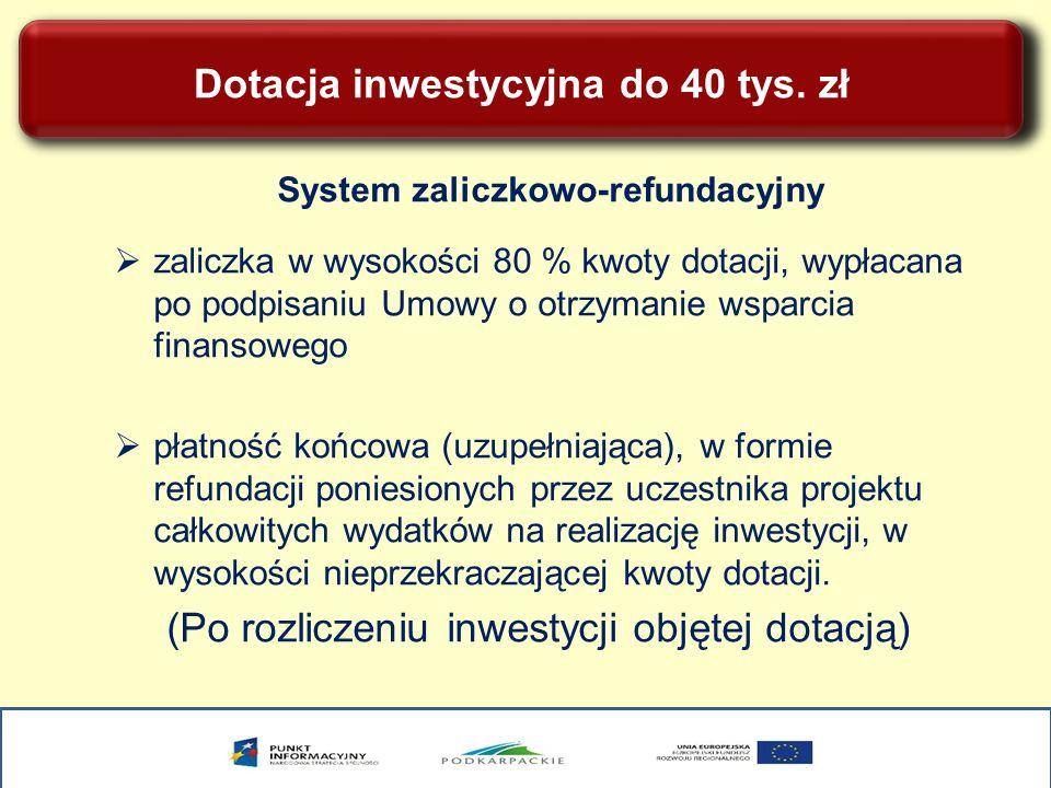 Dotacja inwestycyjna do 40 tys. zł System zaliczkowo-refundacyjny zaliczka w wysokości 80 % kwoty dotacji, wypłacana po podpisaniu Umowy o otrzymanie
