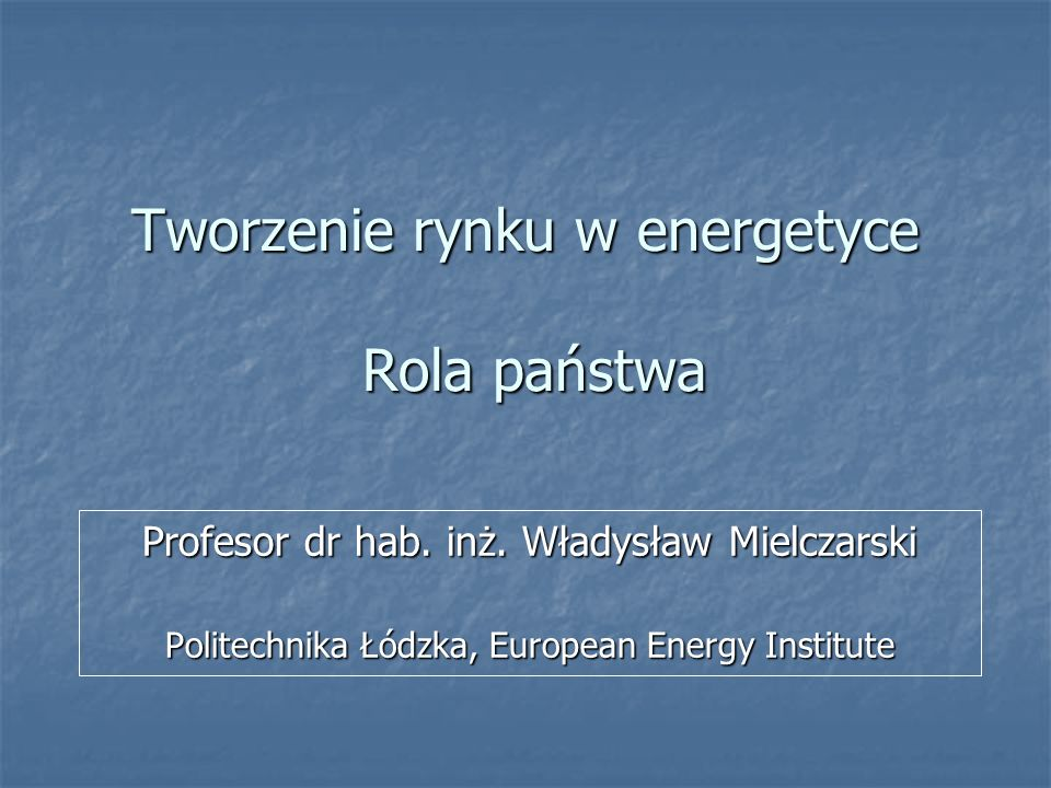 Tworzenie rynku w energetyce Rola państwa Profesor dr hab. inż. Władysław Mielczarski Politechnika Łódzka, European Energy Institute
