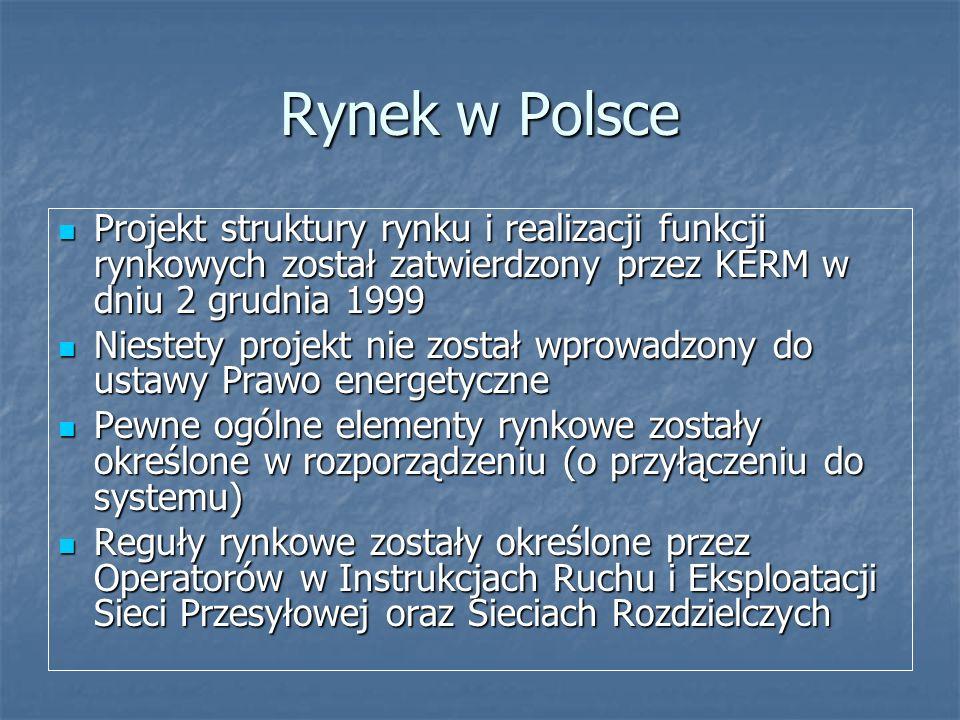 Rynek w Polsce Projekt struktury rynku i realizacji funkcji rynkowych został zatwierdzony przez KERM w dniu 2 grudnia 1999 Projekt struktury rynku i realizacji funkcji rynkowych został zatwierdzony przez KERM w dniu 2 grudnia 1999 Niestety projekt nie został wprowadzony do ustawy Prawo energetyczne Niestety projekt nie został wprowadzony do ustawy Prawo energetyczne Pewne ogólne elementy rynkowe zostały określone w rozporządzeniu (o przyłączeniu do systemu) Pewne ogólne elementy rynkowe zostały określone w rozporządzeniu (o przyłączeniu do systemu) Reguły rynkowe zostały określone przez Operatorów w Instrukcjach Ruchu i Eksploatacji Sieci Przesyłowej oraz Sieciach Rozdzielczych Reguły rynkowe zostały określone przez Operatorów w Instrukcjach Ruchu i Eksploatacji Sieci Przesyłowej oraz Sieciach Rozdzielczych