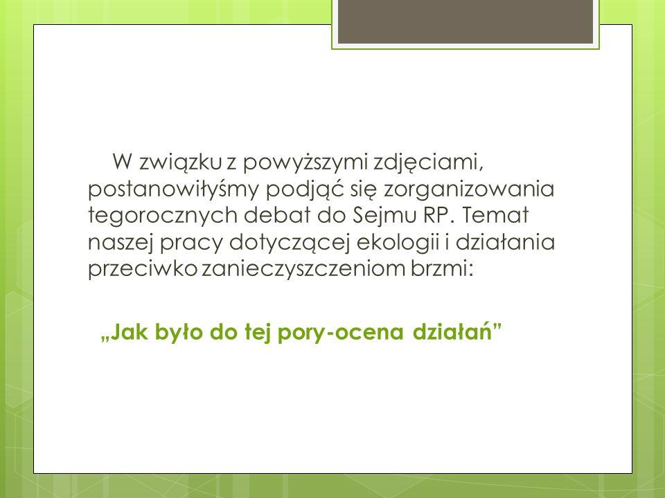 W związku z powyższymi zdjęciami, postanowiłyśmy podjąć się zorganizowania tegorocznych debat do Sejmu RP. Temat naszej pracy dotyczącej ekologii i dz
