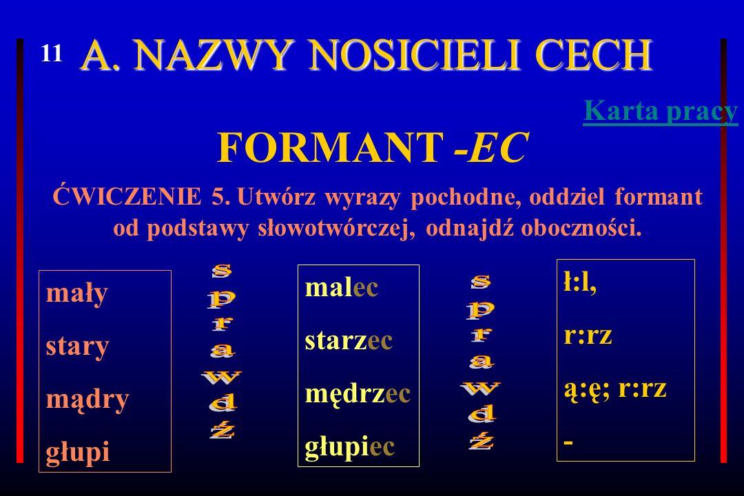 A. NAZWY NOSICIELI CECH FORMANT -EC ĆWICZENIE 5. Utwórz wyrazy pochodne, oddziel formant od podstawy słowotwórczej, odnajdź oboczności. mały stary mąd