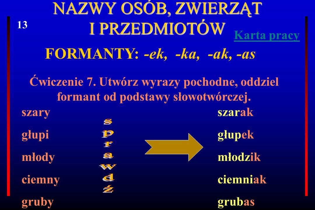 NAZWY OSÓB, ZWIERZĄT I PRZEDMIOTÓW FORMANTY: -ek, -ka, -ak, -as Ćwiczenie 7. Utwórz wyrazy pochodne, oddziel formant od podstawy słowotwórczej. szary