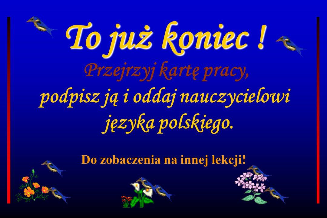 To już koniec .Przejrzyj kartę pracy, podpisz ją i oddaj nauczycielowi języka polskiego.