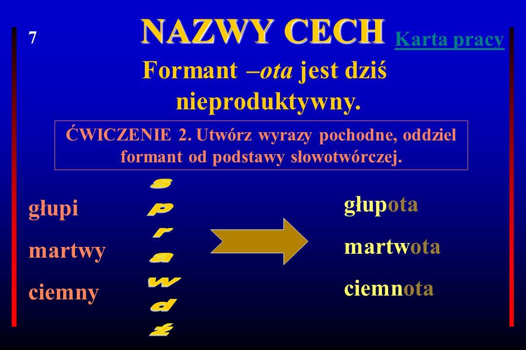 NAZWY CECH Formant -ość tworzy rzeczowniki od większości przymiotników.