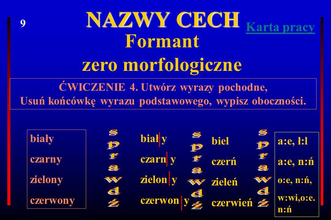 NAZWY CECH Formant zero morfologiczne ĆWICZENIE 4. Utwórz wyrazy pochodne, Usuń końcówkę wyrazu podstawowego, wypisz oboczności. biały czarny zielony