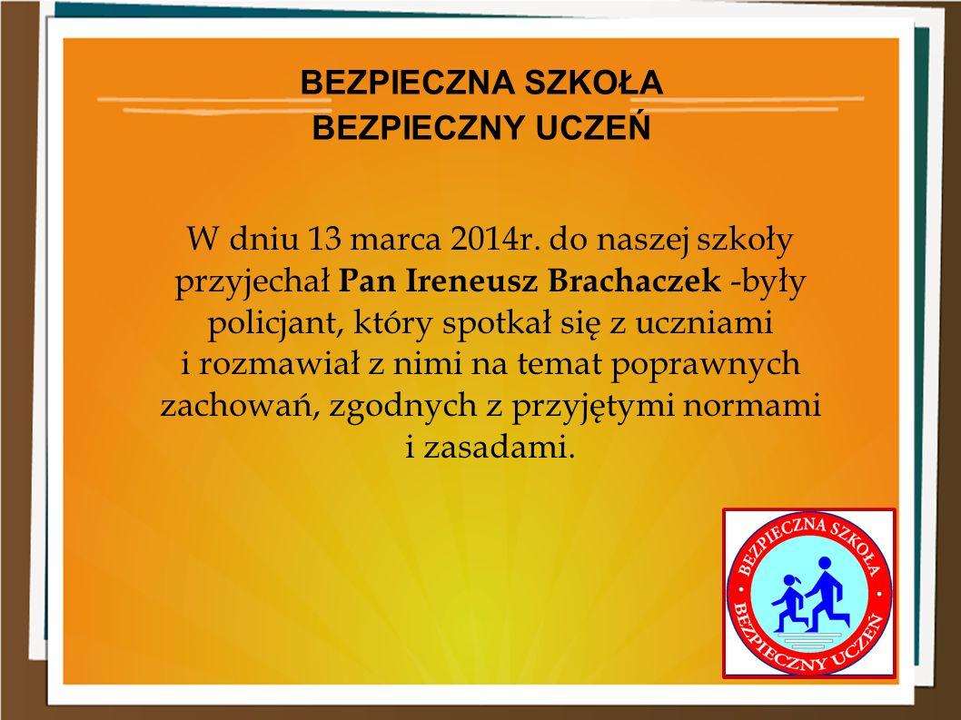 W dniu 13 marca 2014r. do naszej szkoły przyjechał Pan Ireneusz Brachaczek -były policjant, który spotkał się z uczniami i rozmawiał z nimi na temat p