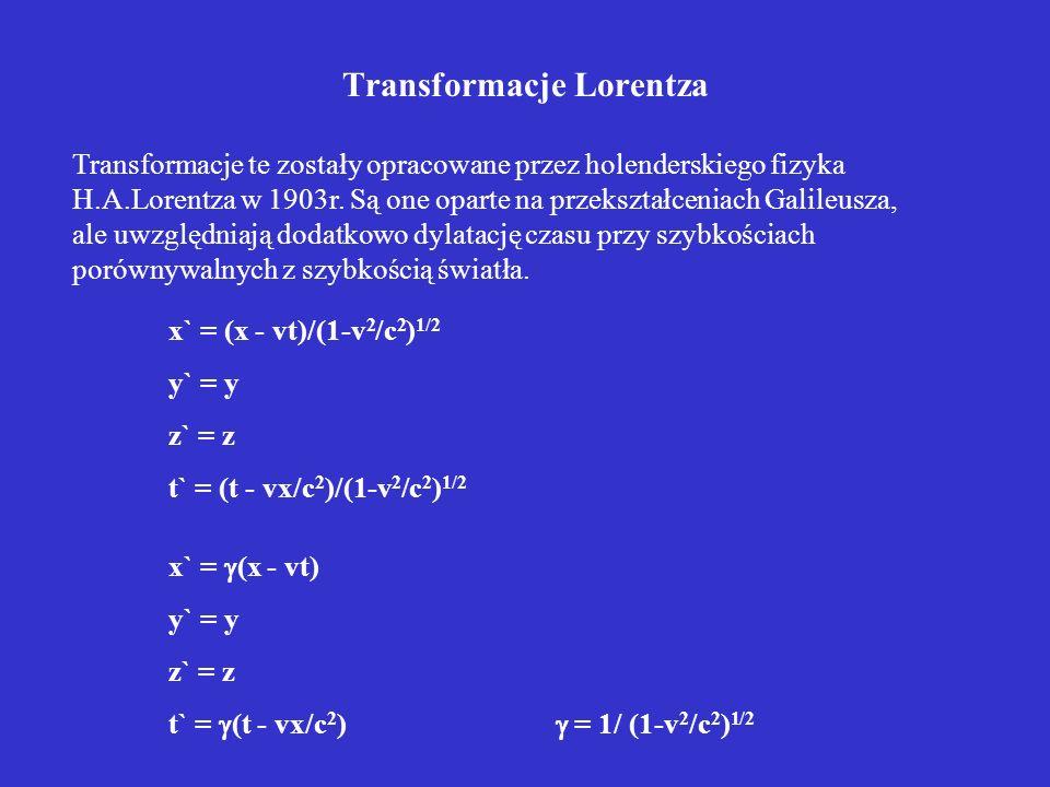Transformacje Lorentza Transformacje te zostały opracowane przez holenderskiego fizyka H.A.Lorentza w 1903r. Są one oparte na przekształceniach Galile