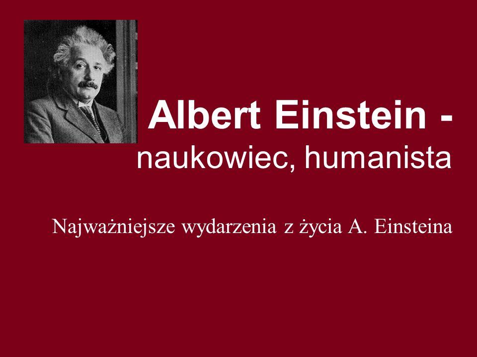 Albert Einstein - naukowiec, humanista Najważniejsze wydarzenia z życia A. Einsteina