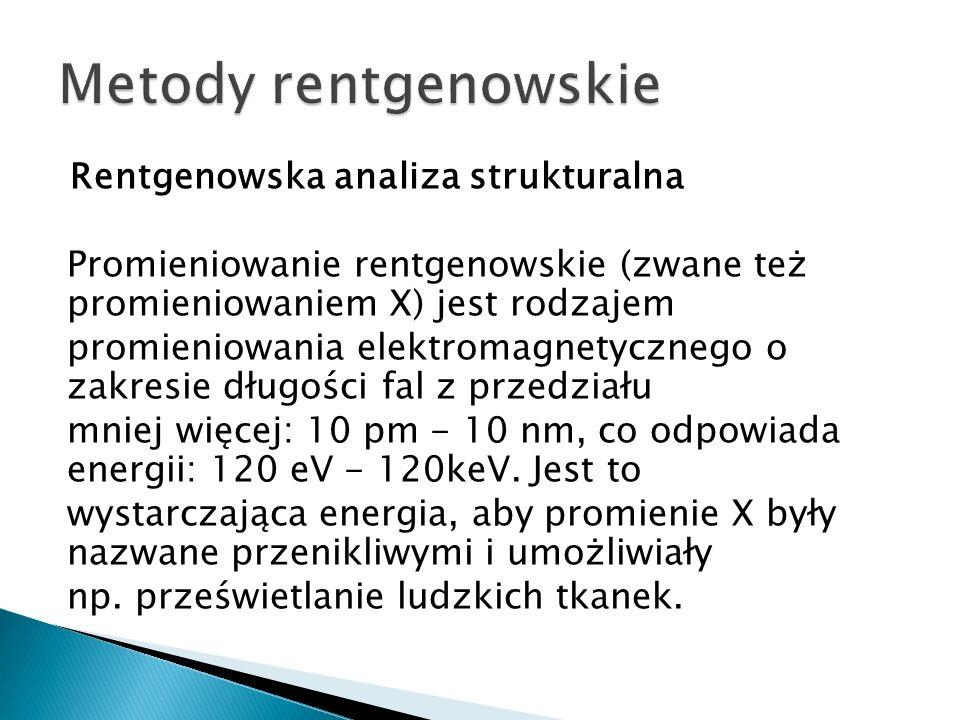 Rentgenowska analiza strukturalna Promieniowanie rentgenowskie (zwane też promieniowaniem X) jest rodzajem promieniowania elektromagnetycznego o zakresie długości fal z przedziału mniej więcej: 10 pm - 10 nm, co odpowiada energii: 120 eV - 120keV.