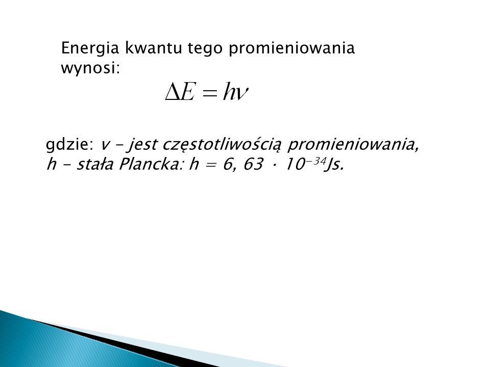 Energia kwantu tego promieniowania wynosi: gdzie: v - jest częstotliwością promieniowania, h - stała Plancka: h = 6, 63 · 10 34 Js.