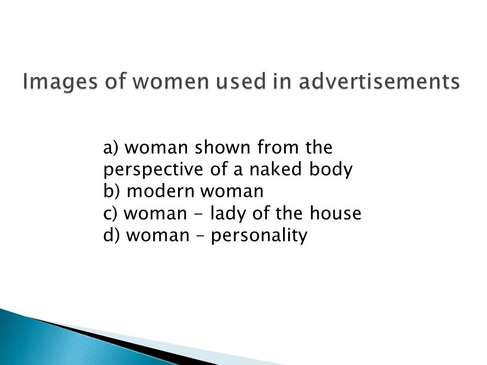 a) woman shown from the perspective of a naked body b) modern woman c) woman - lady of the house d) woman – personality