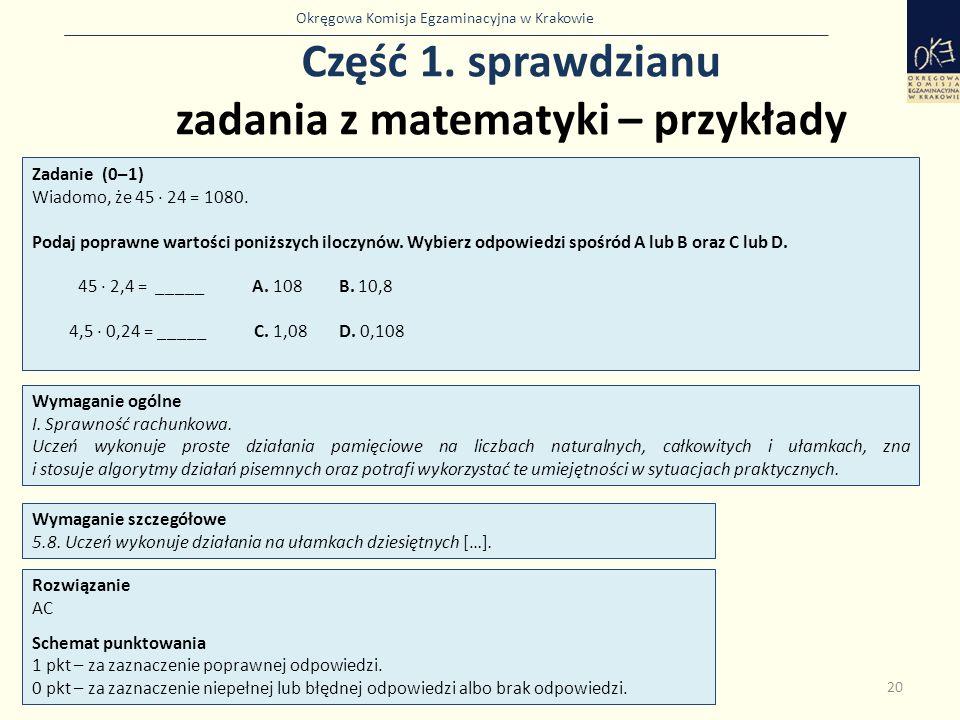 Okręgowa Komisja Egzaminacyjna w Krakowie Część 1. sprawdzianu zadania z matematyki – przykłady 20 Zadanie (0–1) Wiadomo, że 45 · 24 = 1080. Podaj pop