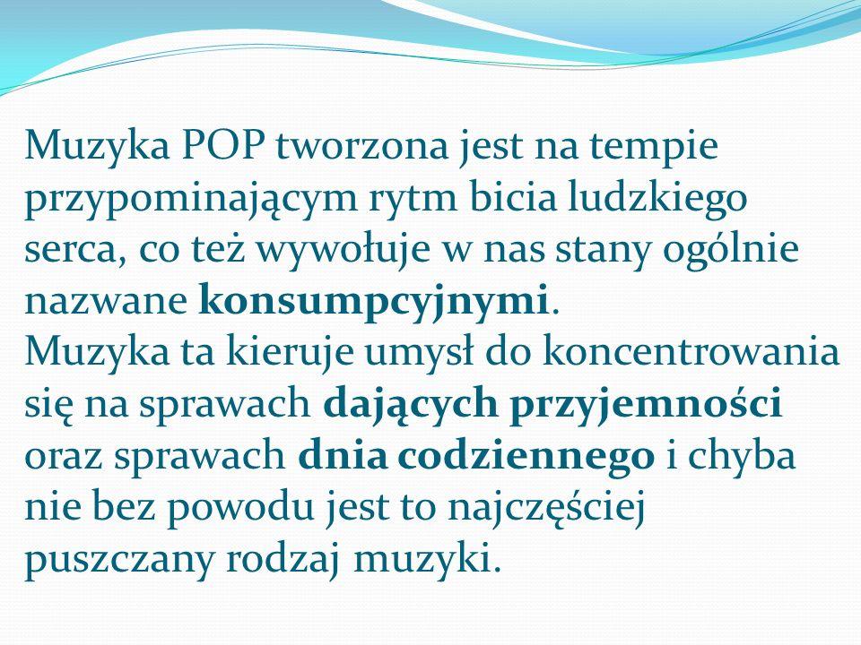 Muzyka POP tworzona jest na tempie przypominającym rytm bicia ludzkiego serca, co też wywołuje w nas stany ogólnie nazwane konsumpcyjnymi. Muzyka ta k