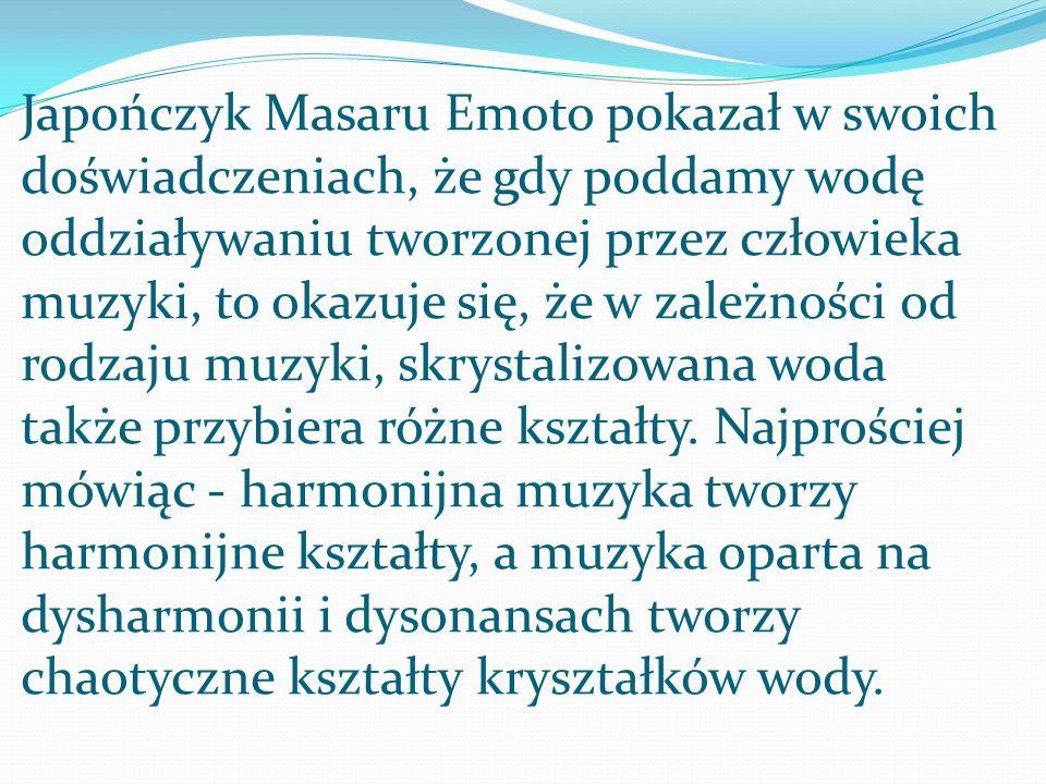 Japończyk Masaru Emoto pokazał w swoich doświadczeniach, że gdy poddamy wodę oddziaływaniu tworzonej przez człowieka muzyki, to okazuje się, że w zale