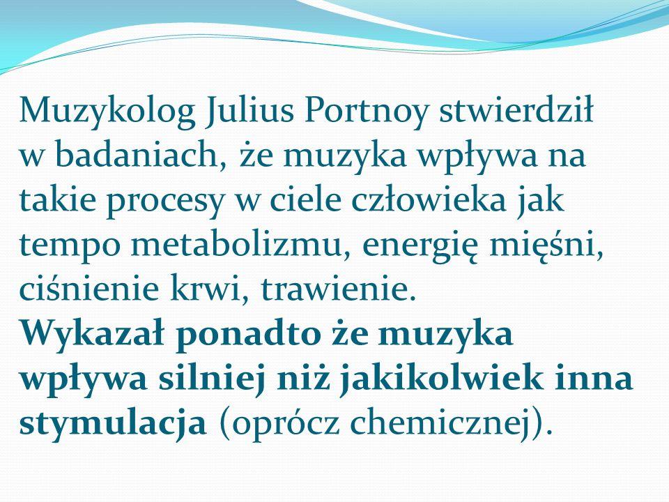 Muzykolog Julius Portnoy stwierdził w badaniach, że muzyka wpływa na takie procesy w ciele człowieka jak tempo metabolizmu, energię mięśni, ciśnienie