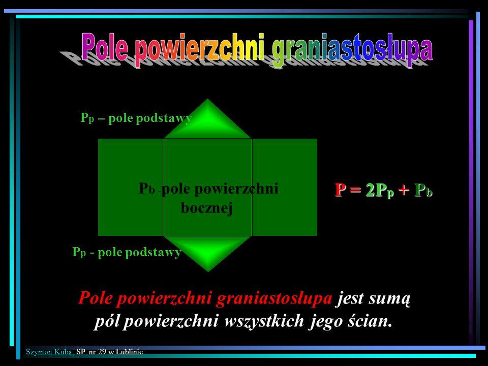 P p – pole podstawy P p - pole podstawy P = 2P p + P b P b - pole powierzchni bocznej Pole powierzchni graniastosłupa jest sumą pól powierzchni wszyst