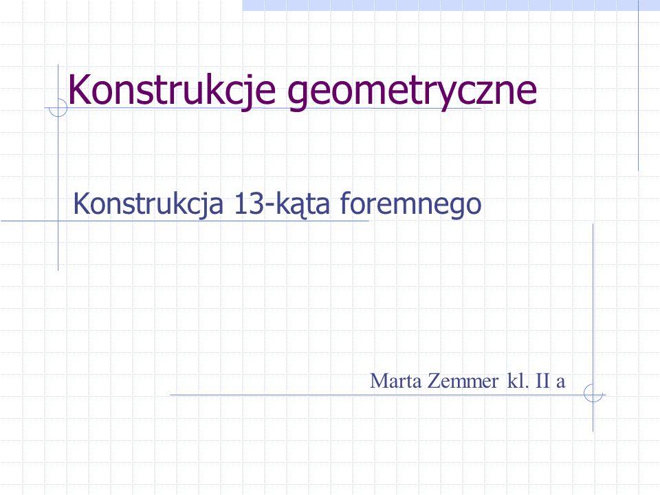 Konstrukcje geometryczne Konstrukcja 13-kąta foremnego Marta Zemmer kl. II a