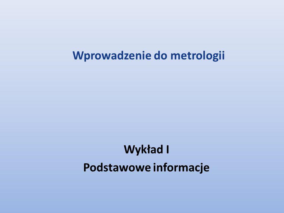 Wykład I Podstawowe informacje Wprowadzenie do metrologii