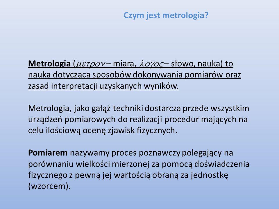 Czym jest metrologia? Metrologia ( – miara, – słowo, nauka) to nauka dotycząca sposobów dokonywania pomiarów oraz zasad interpretacji uzyskanych wynik
