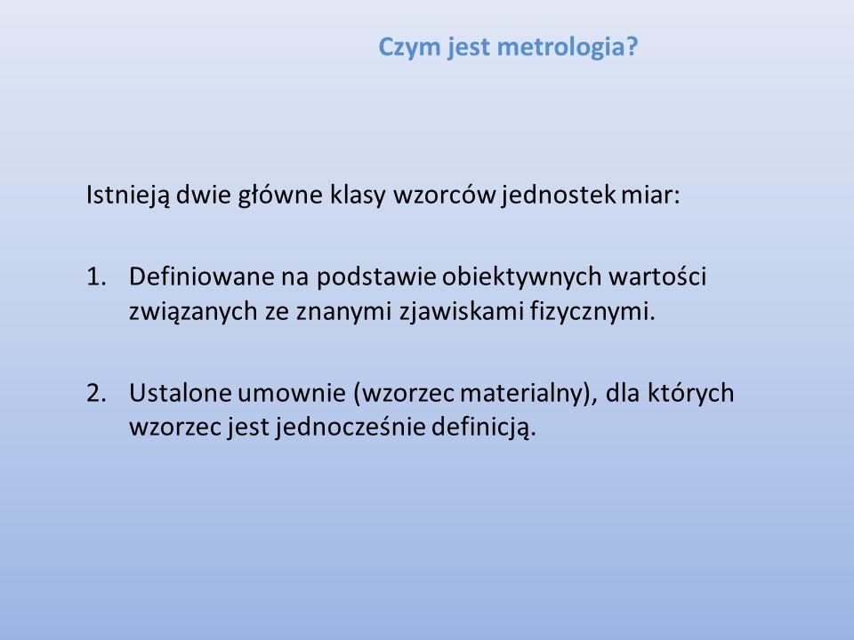 Czym jest metrologia? Istnieją dwie główne klasy wzorców jednostek miar: 1.Definiowane na podstawie obiektywnych wartości związanych ze znanymi zjawis