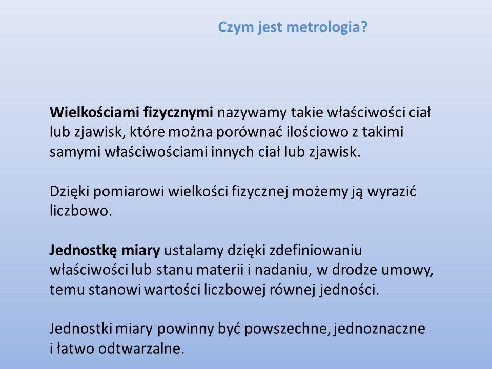Czym jest metrologia? Wielkościami fizycznymi nazywamy takie właściwości ciał lub zjawisk, które można porównać ilościowo z takimi samymi właściwościa
