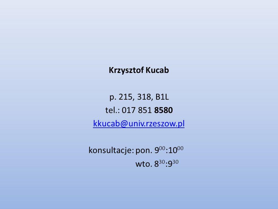 Krzysztof Kucab p. 215, 318, B1L tel.: 017 851 8580 kkucab@univ.rzeszow.pl konsultacje: pon. 9 00 :10 00 wto. 8 30 :9 30